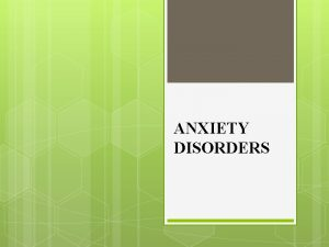 ANXIETY DISORDERS Anxiety vs Fear anxiety future oriented