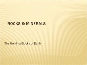 ROCKS MINERALS The Building Blocks of Earth ROCKS
