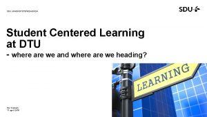 SDU UNIVERSITETSPDAGOGIK Student Centered Learning at DTU where