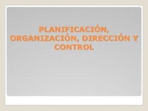 PLANIFICACIN ORGANIZACIN DIRECCIN Y CONTROL PLANIFICACIN La planificacin