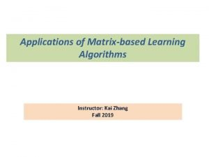 Applications of Matrixbased Learning Algorithms Instructor Kai Zhang