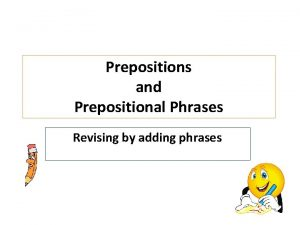 Prepositions and Prepositional Phrases Revising by adding phrases