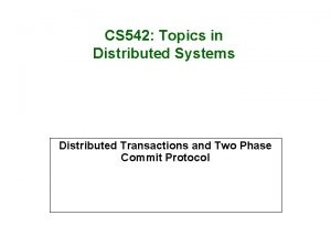 CS 542 Topics in Distributed Systems Distributed Transactions