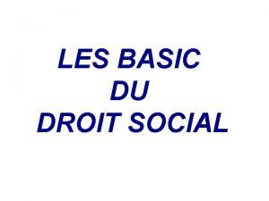 Droit Social LES BASIC DU DROIT SOCIAL Droit