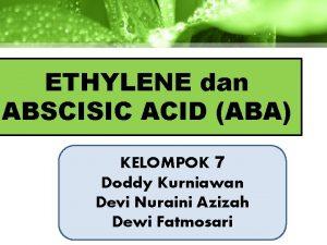 ETHYLENE dan ABSCISIC ACID ABA KELOMPOK 7 Doddy