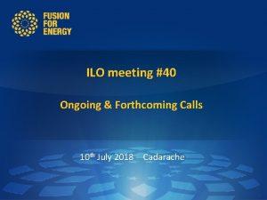 ILO meeting 40 Ongoing Forthcoming Calls 10 th