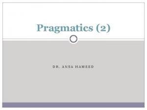 Pragmatics 2 DR ANSA HAMEED Previously Pragmatics Importance