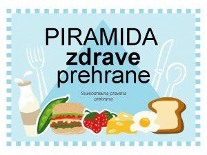 PIRAMIDA zdrave prehrane Svakodnevna pravilna prehrana Pravilno se