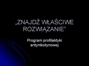 ZNAJD WACIWE ROZWIZANIE Program profilaktyki antynikotynowej CELE SZCZEGOWE