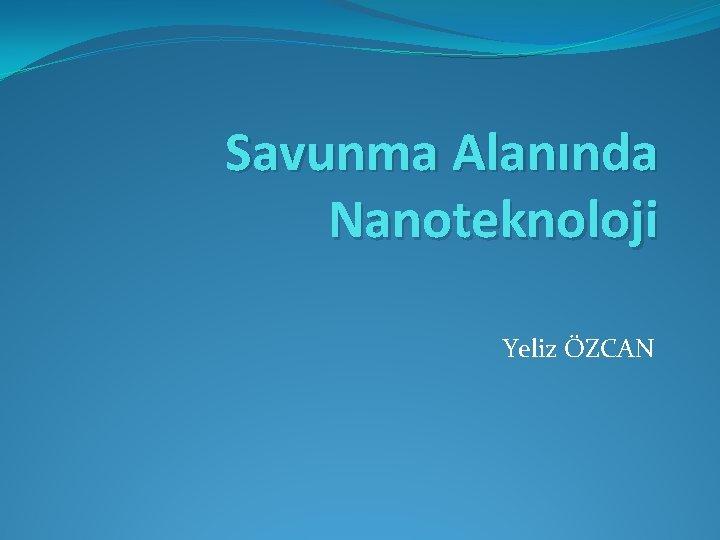 Savunma Alannda Nanoteknoloji Yeliz ZCAN Savunma alannda Nanoteknoloji