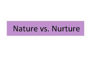 Nature vs Nurture Nature and Nurture When both