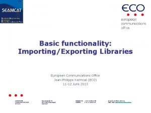 Basic functionality ImportingExporting Libraries European Communications Office JeanPhilippe