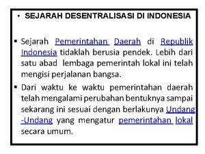 SEJARAH DESENTRALISASI DI INDONESIA Sejarah Pemerintahan Daerah di