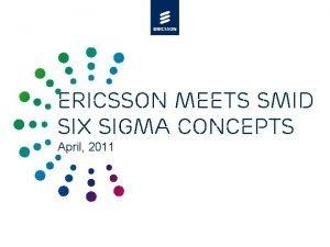 Ericsson meets SMID Six sigma concepts April 2011