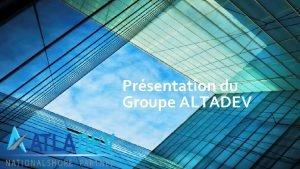 Prsentation du Groupe ALTADEV Le groupe Atladev Le
