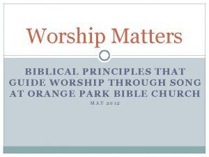 Worship Matters BIBLICAL PRINCIPLES THAT GUIDE WORSHIP THROUGH