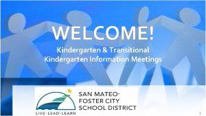 WELCOME Kindergarten Transitional Kindergarten Information Meetings 1 Agenda