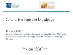 Cultural Heritage and knowledge Rossella Caffo Central Institute