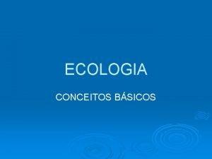 ECOLOGIA CONCEITOS BSICOS A palavra ecologia deriva de
