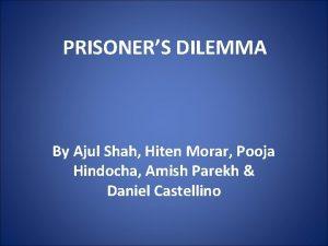 PRISONERS DILEMMA By Ajul Shah Hiten Morar Pooja