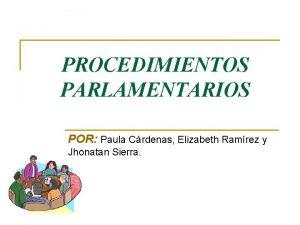 PROCEDIMIENTOS PARLAMENTARIOS POR Paula Crdenas Elizabeth Ramrez y