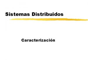 Sistemas Distribuidos Caracterizacin Temario z Caractersticas z Sistemas
