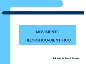 MOVIMENTO FILOSFICOCIENTFICO Adriane de Souza Silveira MOVIMENTO FILOSFICOCIENTFICO