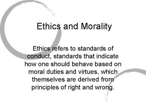 Ethics and Morality Ethics refers to standards of