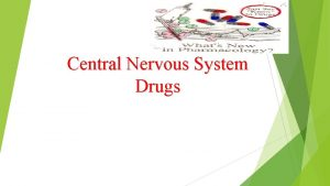 Central Nervous System Drugs Nervous system Central nervous