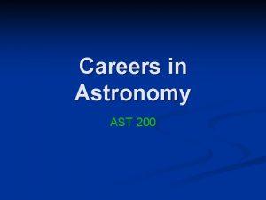 Careers in Astronomy AST 200 Astronomy n n