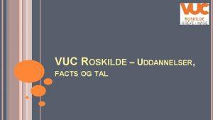 VUC ROSKILDE UDDANNELSER FACTS OG TAL FAKTA OM