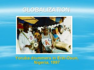 GLOBALIZATION Yoruba drummers in ErinOsun Nigeria 1997 WHAT