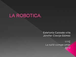 LA ROBOTICA Estefana Caicedo villa Jeniffer Clavijo Gmez
