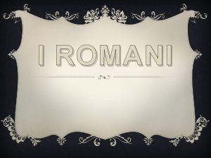 I ROMANI Appena fondata Roma nel periodo monarchico