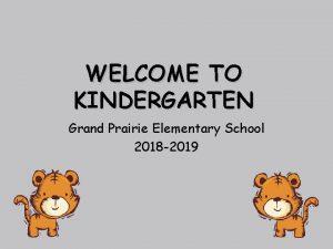 WELCOME TO KINDERGARTEN Grand Prairie Elementary School 2018