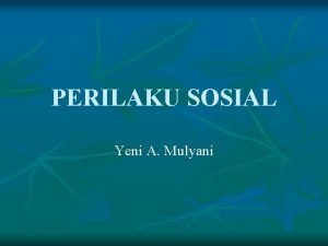 PERILAKU SOSIAL Yeni A Mulyani n Perilaku sosial