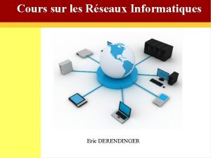 Cours sur les Rseaux Informatiques Eric DERENDINGER E