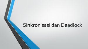 Sinkronisasi dan Deadlock Pendahuluan Sinkronisasi diperlukan untuk menghindari
