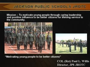 JACKSON PUBLIC SCHOOLS JROTC Mission To motivate young
