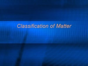 Classification of Matter What is classification l Classify