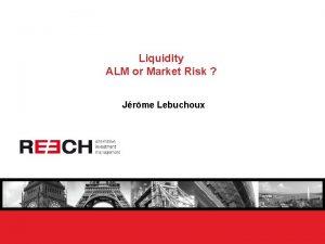 Liquidity ALM or Market Risk Jrme Lebuchoux Liquidity