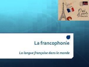 La francophonie La langue franaise dans le monde