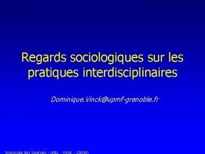 Regards sociologiques sur les pratiques interdisciplinaires Dominique Vinckupmfgrenoble