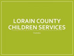 LORAIN COUNTY CHILDREN SERVICES Overview Lorain County Children