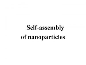 Selfassembly of nanoparticles Selfassembly of nanoparticles Spontaneous selfassembly