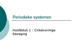Periodieke systemen Hoofdstuk 1 Cirkelvormige beweging Algemene definities