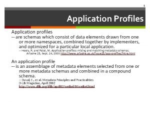 1 Application Profiles Application profiles are schemas which