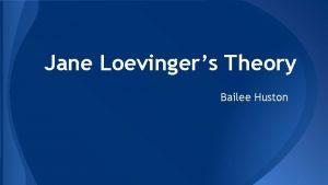 Jane Loevingers Theory Bailee Huston Jane Loevinger 1918