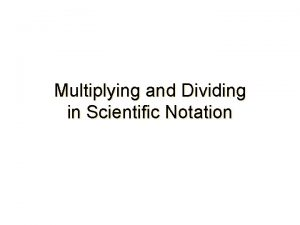 Multiplying and Dividing in Scientific Notation Multiplying Numbers