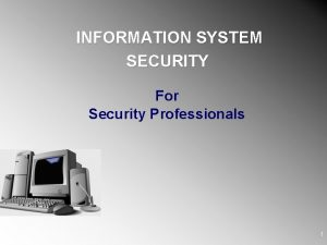 INFORMATION SYSTEM SECURITY For Security Professionals 1 Objectives